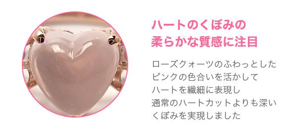 その2:ハートのくぼみの柔らかな質感に注目。ローズクォーツのふわっとしたピンクの色合いを活かしてハートを繊細に表現し通常のハートカットよりも深いくぼみを実現しました